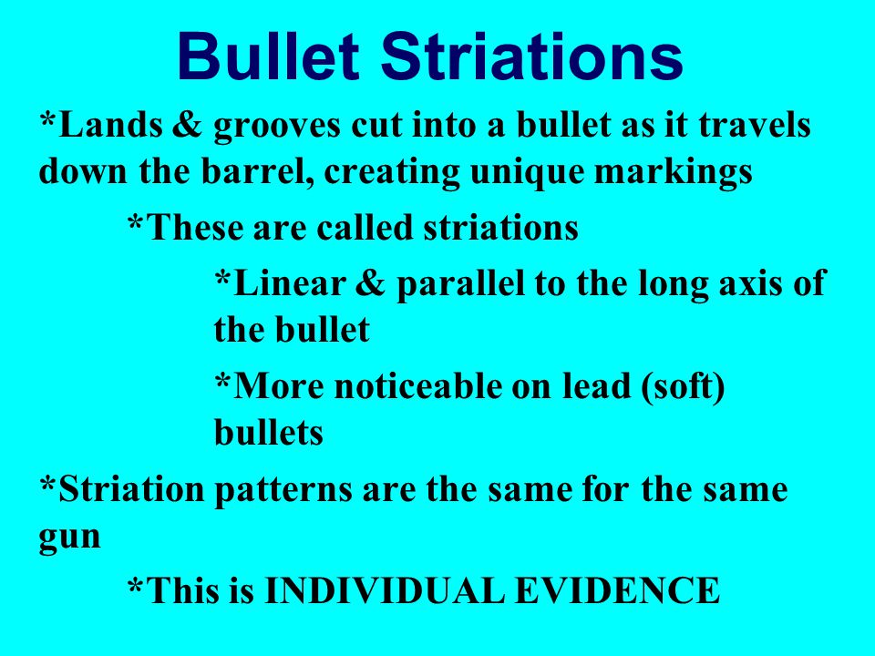 Bullet Striations *Lands & grooves cut into a bullet as it travels down the barrel, creating unique markings.