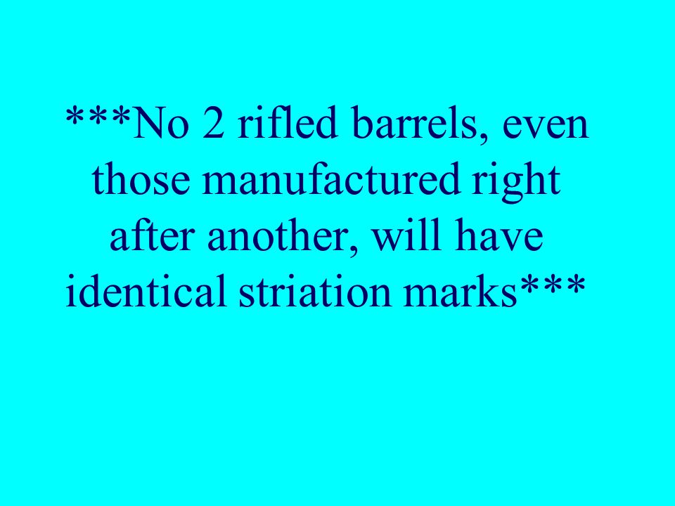 ***No 2 rifled barrels, even those manufactured right after another, will have identical striation marks***
