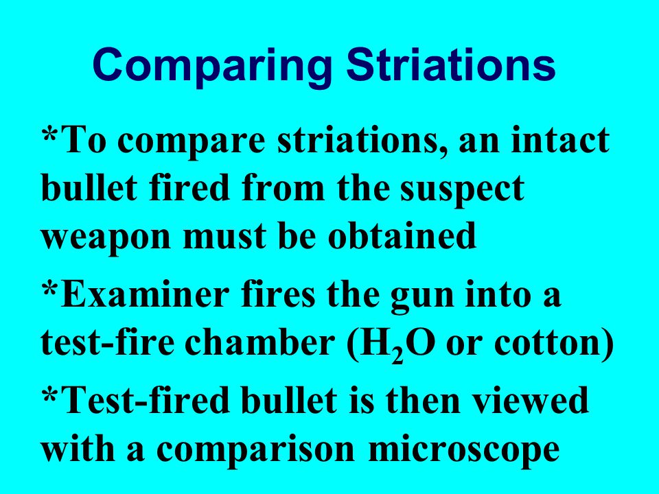 Comparing Striations *To compare striations, an intact bullet fired from the suspect weapon must be obtained.