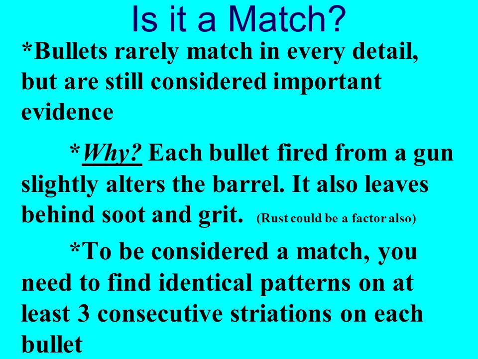 Is it a Match *Bullets rarely match in every detail, but are still considered important evidence.