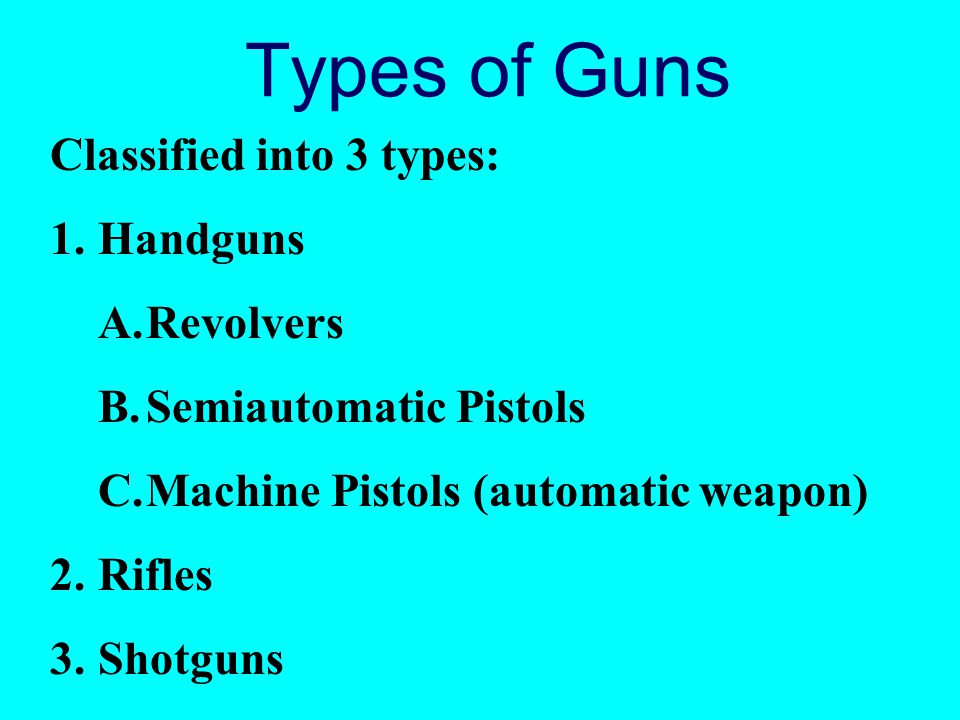 Types of Guns Classified into 3 types: Handguns Revolvers