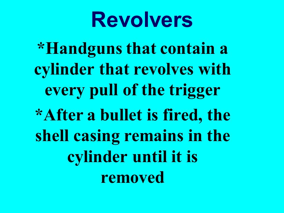 Revolvers *Handguns that contain a cylinder that revolves with every pull of the trigger.
