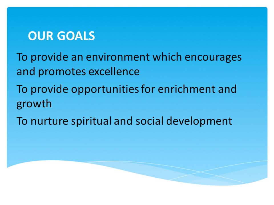 OUR GOALS To provide an environment which encourages and promotes excellence. To provide opportunities for enrichment and growth.