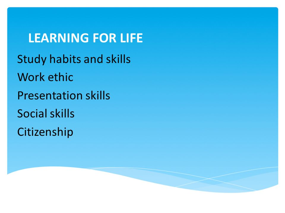 LEARNING FOR LIFE Study habits and skills Work ethic