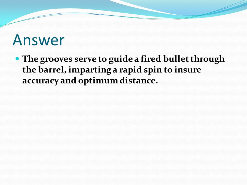 Answer The grooves serve to guide a fired bullet through the barrel, imparting a rapid spin to insure accuracy and optimum distance.