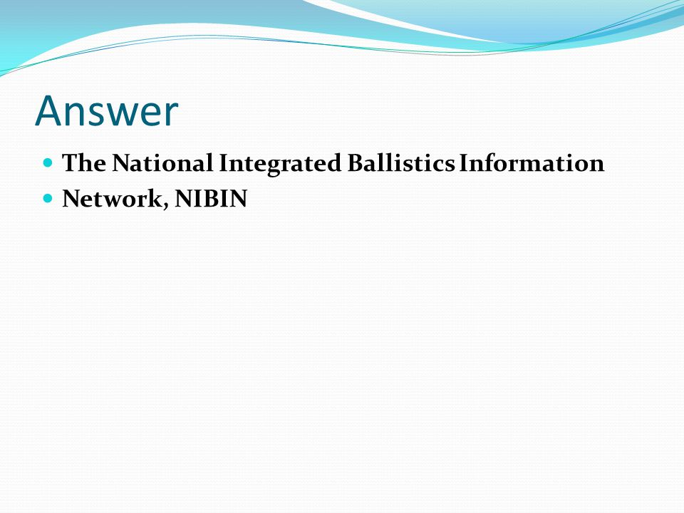 Answer The National Integrated Ballistics Information Network, NIBIN