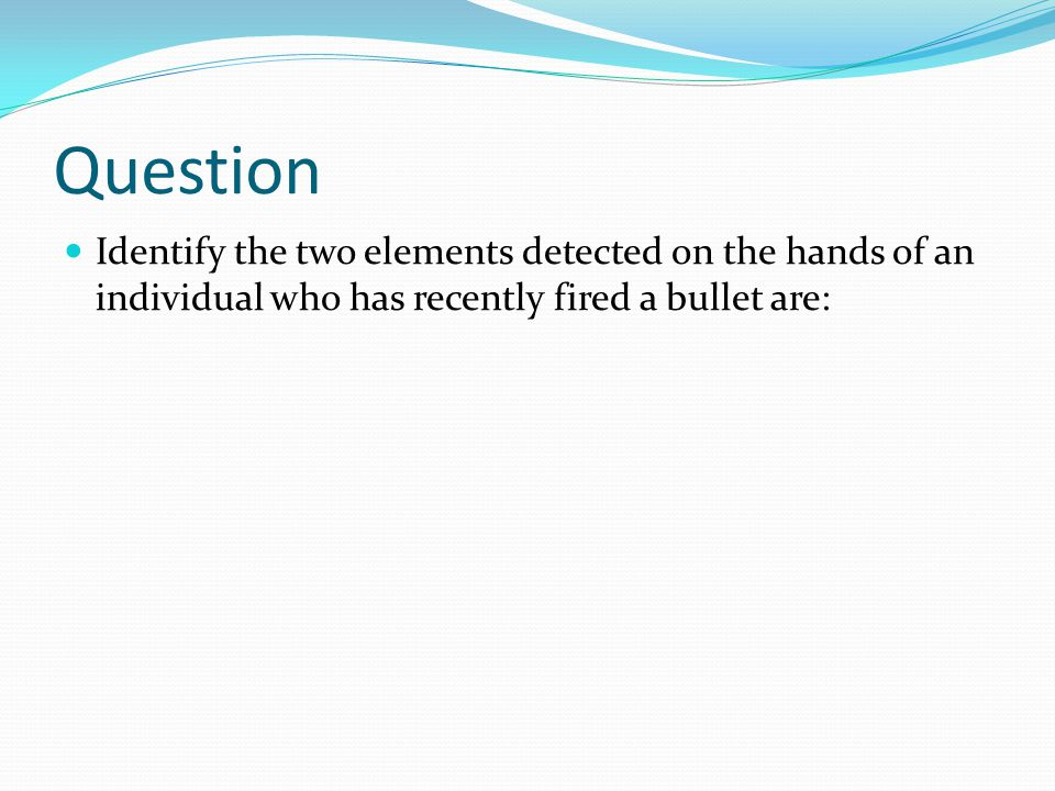 Question Identify the two elements detected on the hands of an individual who has recently fired a bullet are: