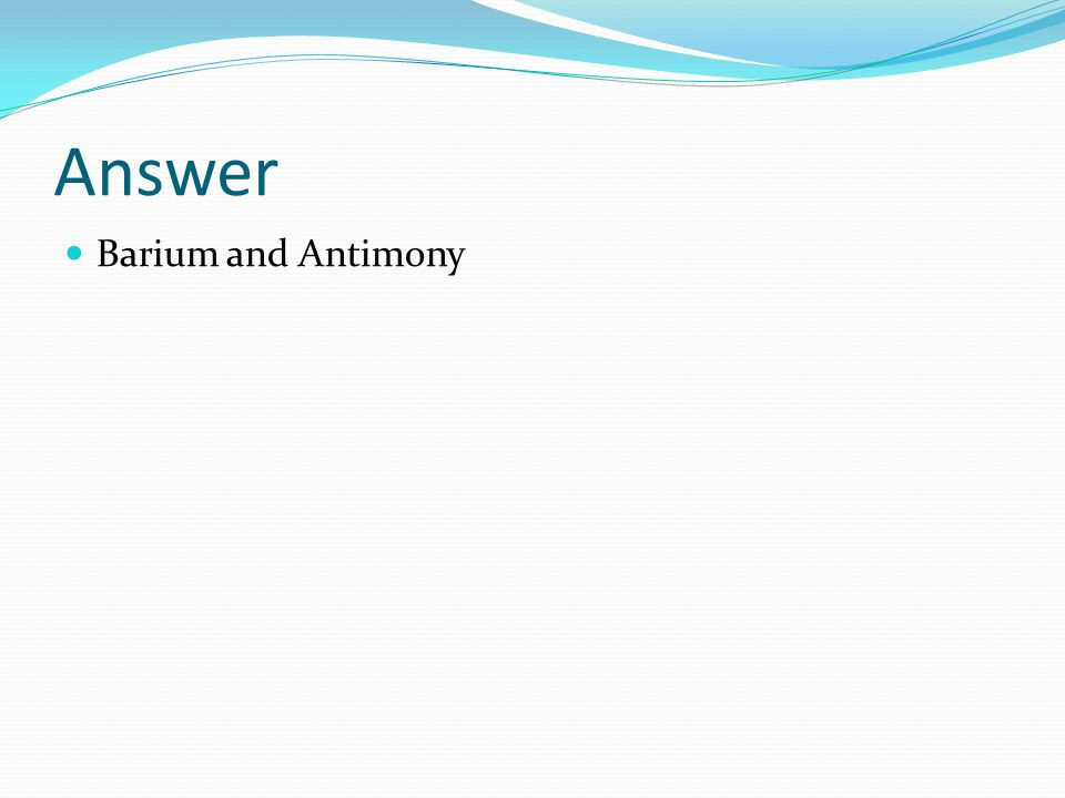 Answer Barium and Antimony