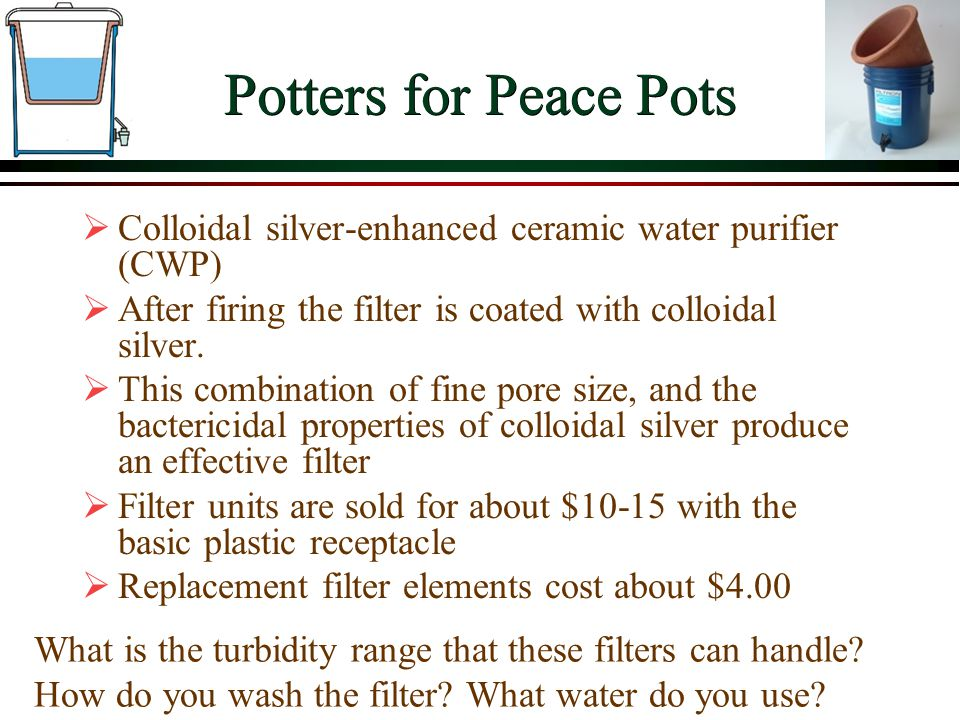 Potters for Peace Pots Colloidal silver-enhanced ceramic water purifier (CWP) After firing the filter is coated with colloidal silver.