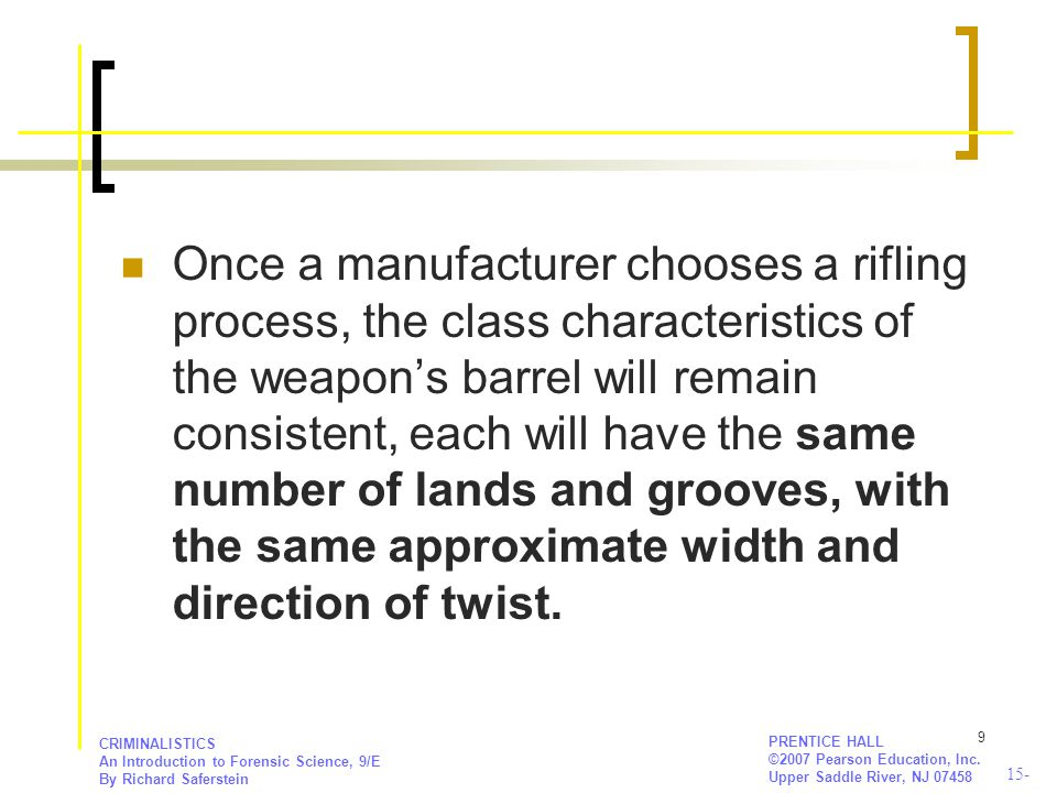 Once a manufacturer chooses a rifling process, the class characteristics of the weapon's barrel will remain consistent, each will have the same number of lands and grooves, with the same approximate width and direction of twist.