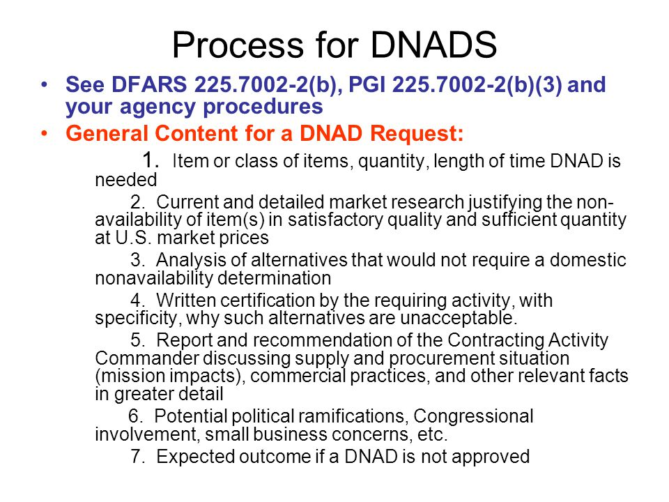 Process for DNADS See DFARS 225.7002-2(b), PGI 225.7002-2(b)(3) and your agency procedures. General Content for a DNAD Request: