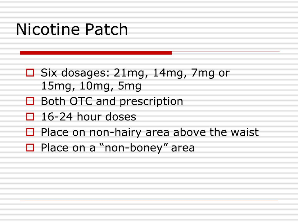 Nicotine Patch Six dosages: 21mg, 14mg, 7mg or 15mg, 10mg, 5mg