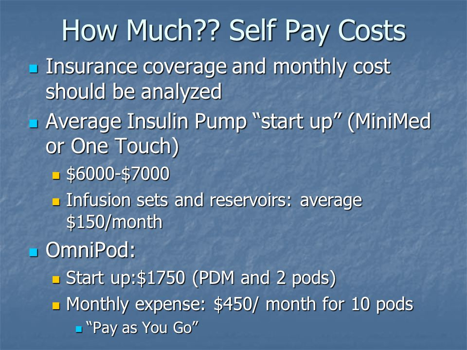 How Much Self Pay Costs Insurance coverage and monthly cost should be analyzed. Average Insulin Pump start up (MiniMed or One Touch)