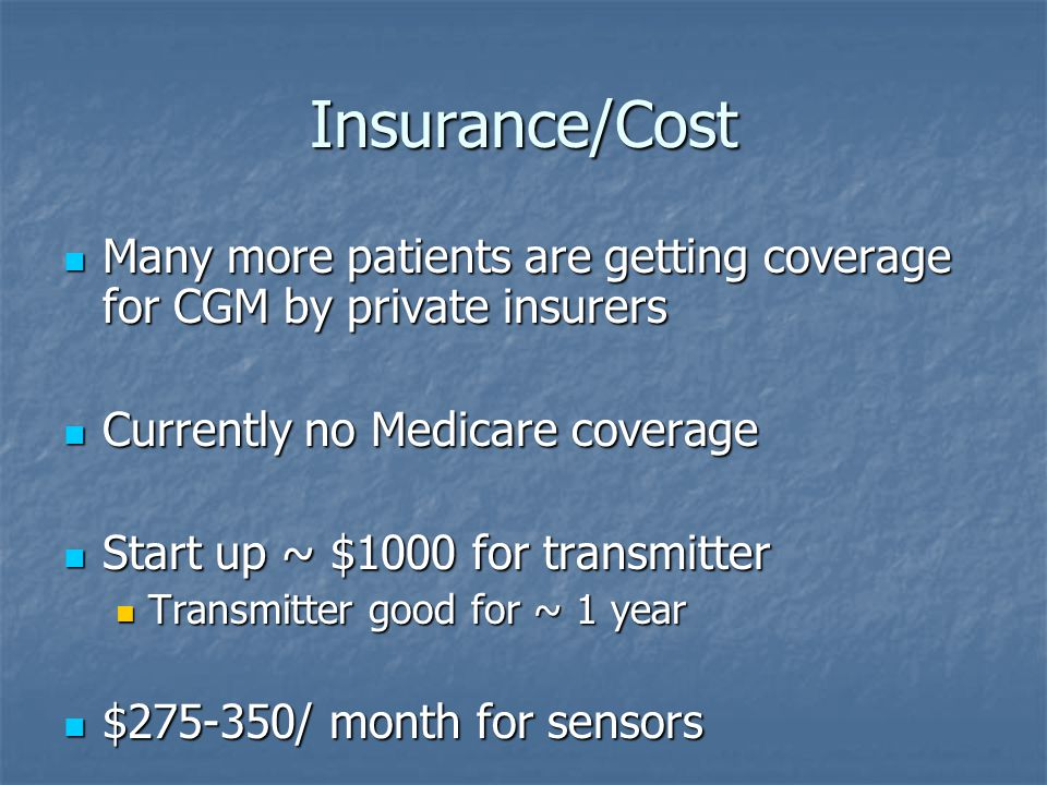 Insurance/Cost Many more patients are getting coverage for CGM by private insurers. Currently no Medicare coverage.