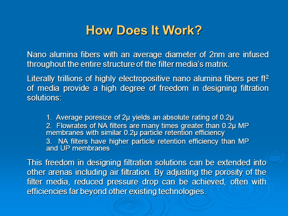How Does It Work Nano alumina fibers with an average diameter of 2nm are infused throughout the entire structure of the filter media's matrix.
