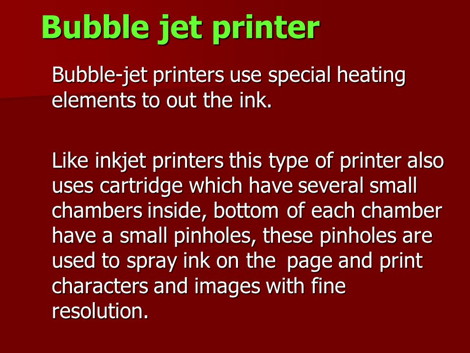 Bubble jet printer Bubble-jet printers use special heating elements to out the ink.