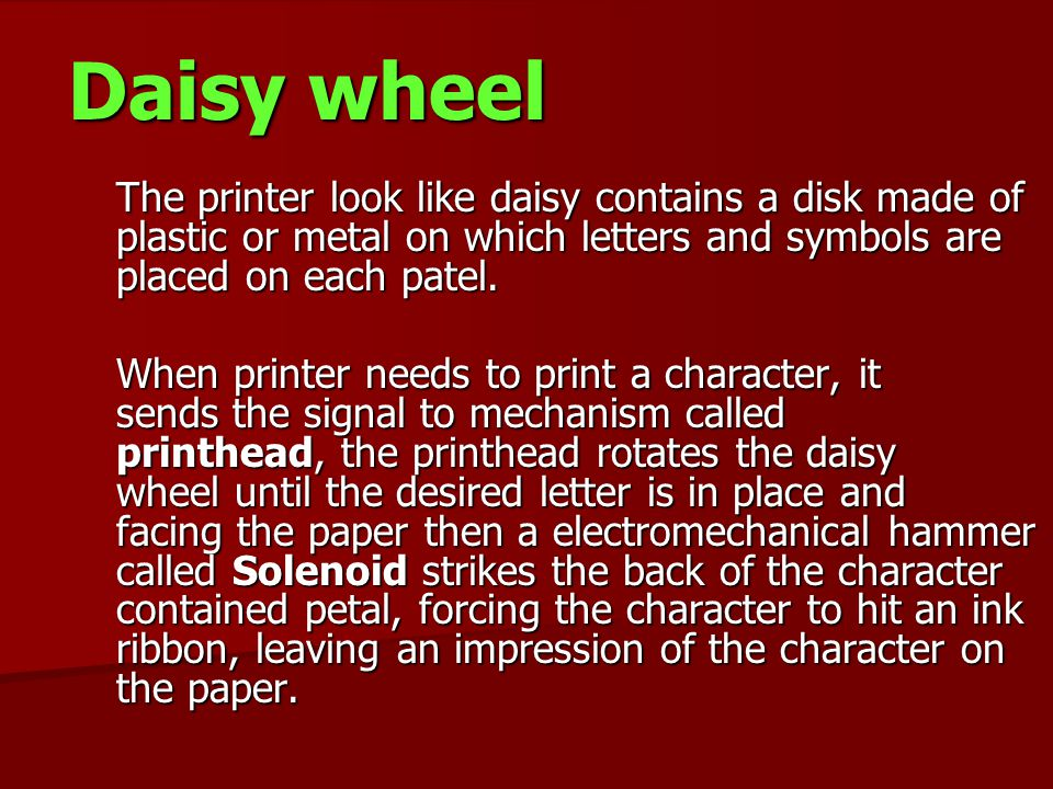 Daisy wheel The printer look like daisy contains a disk made of plastic or metal on which letters and symbols are placed on each patel.