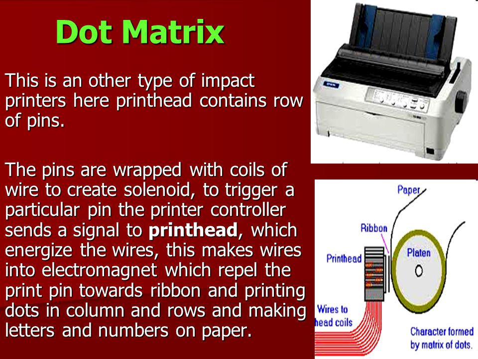 Dot Matrix This is an other type of impact printers here printhead contains row of pins.