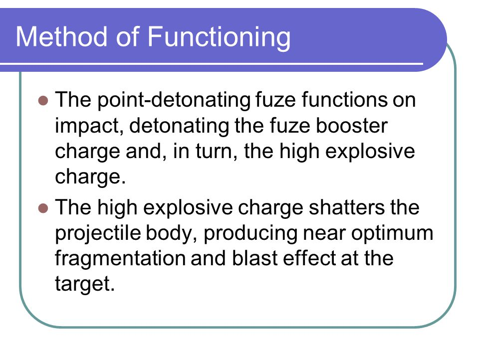 Method of Functioning The point-detonating fuze functions on impact, detonating the fuze booster charge and, in turn, the high explosive charge.