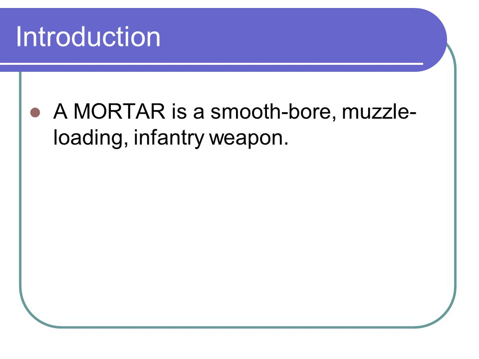 Introduction A MORTAR is a smooth-bore, muzzle-loading, infantry weapon.