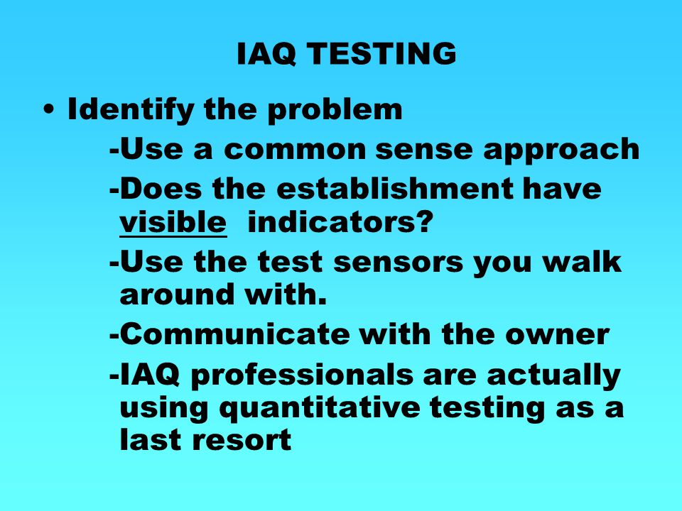 IAQ TESTING Identify the problem. -Use a common sense approach. -Does the establishment have visible indicators