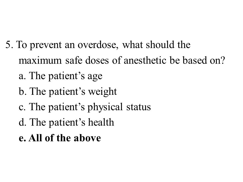 5. To prevent an overdose, what should the