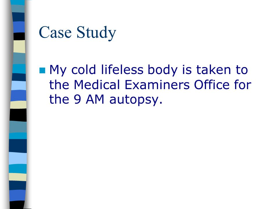 Case Study My cold lifeless body is taken to the Medical Examiners Office for the 9 AM autopsy.