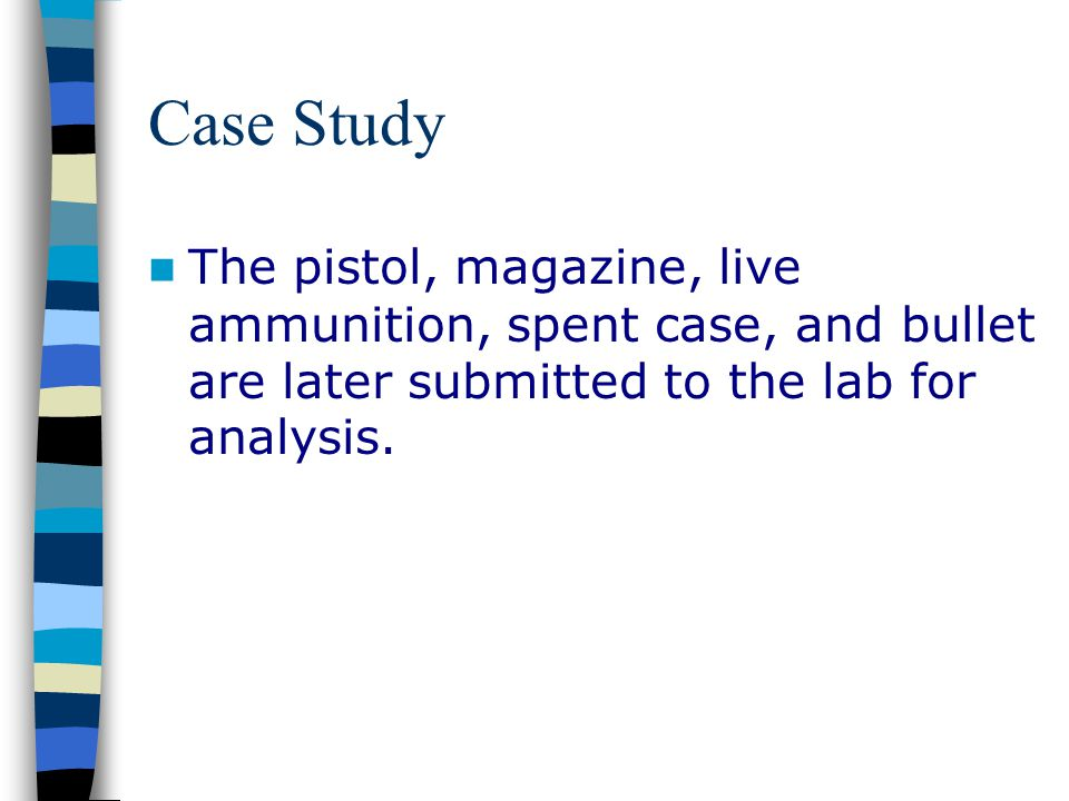 Case Study The pistol, magazine, live ammunition, spent case, and bullet are later submitted to the lab for analysis.