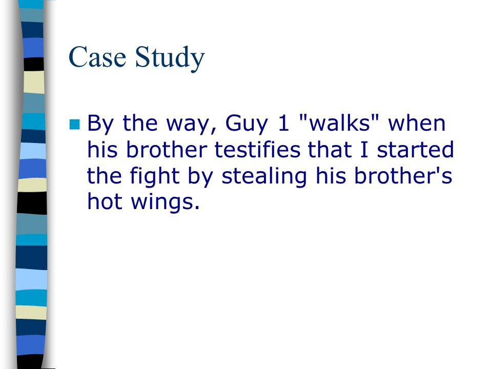Case Study By the way, Guy 1 walks when his brother testifies that I started the fight by stealing his brother s hot wings.