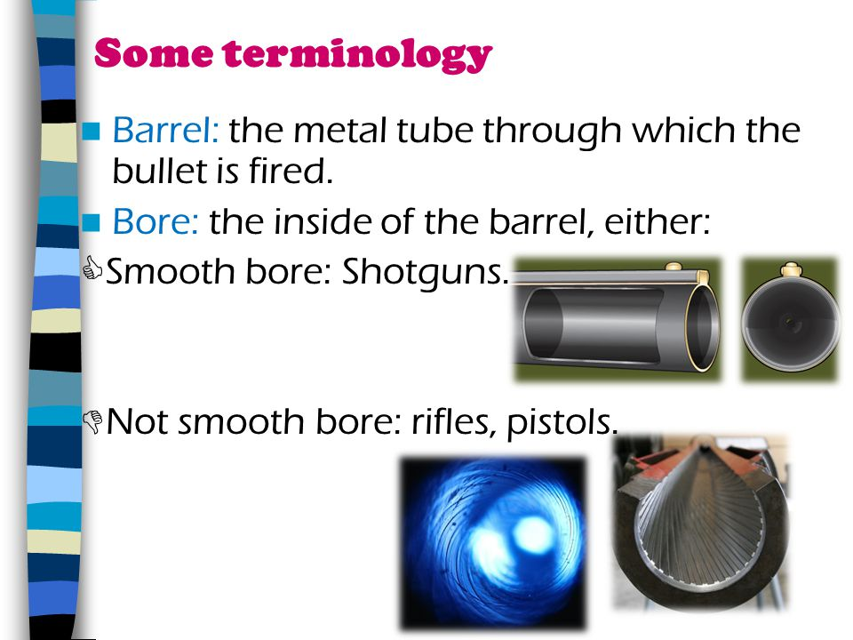 Some terminology Barrel: the metal tube through which the bullet is fired. Bore: the inside of the barrel, either: