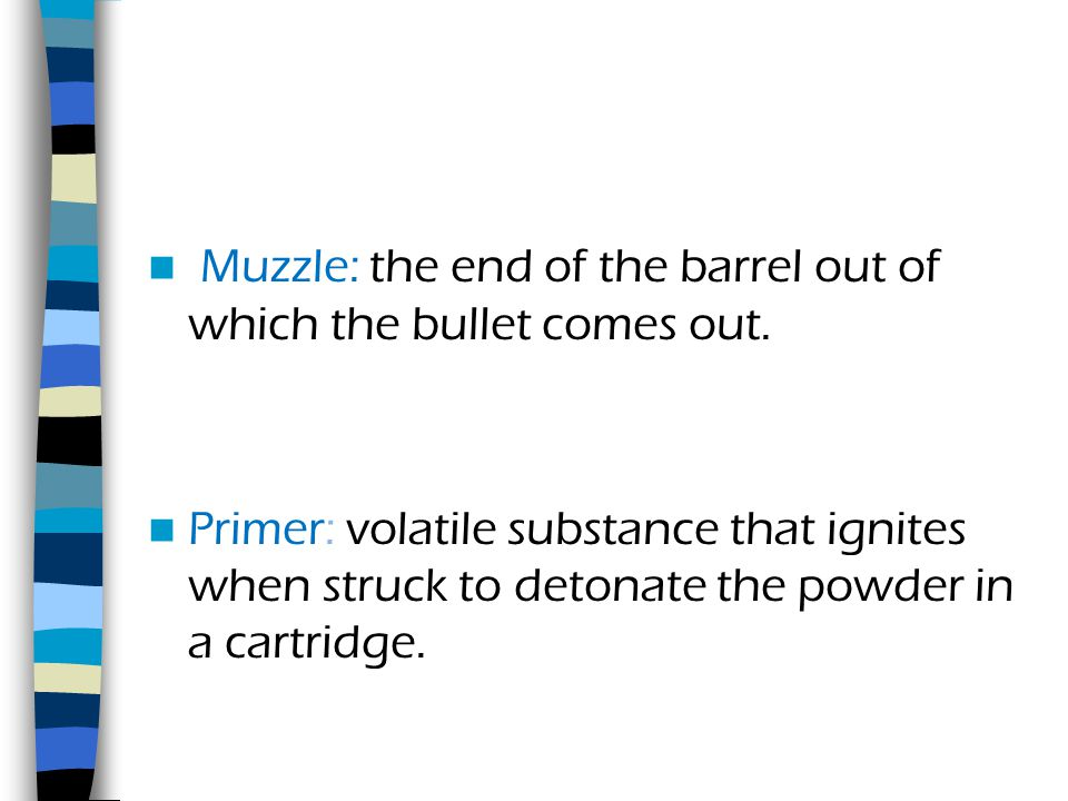 Muzzle: the end of the barrel out of which the bullet comes out.