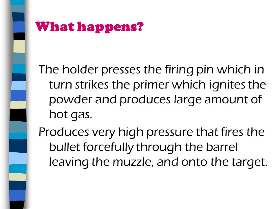 What happens The holder presses the firing pin which in turn strikes the primer which ignites the powder and produces large amount of hot gas.