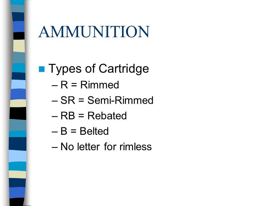 AMMUNITION Types of Cartridge R = Rimmed SR = Semi-Rimmed RB = Rebated
