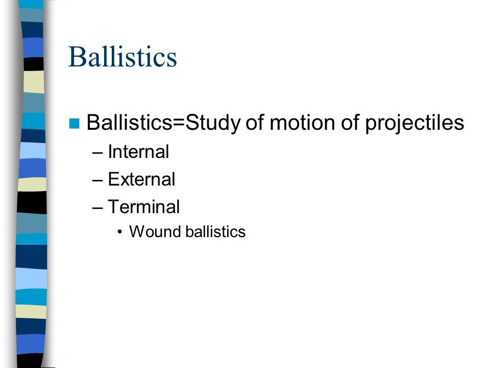 Ballistics Ballistics=Study of motion of projectiles Internal External