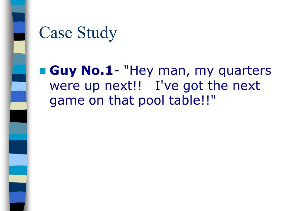Case Study Guy No.1- Hey man, my quarters were up next!! I ve got the next game on that pool table!!