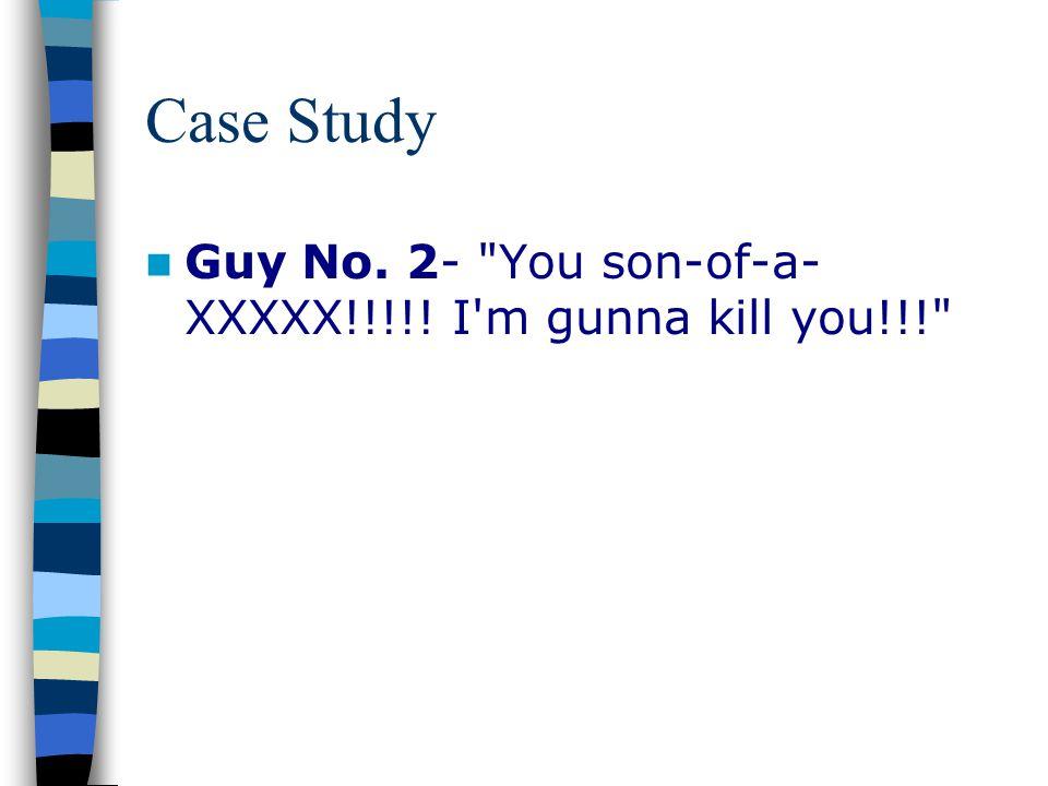Case Study Guy No. 2- You son-of-a-XXXXX!!!!! I m gunna kill you!!!