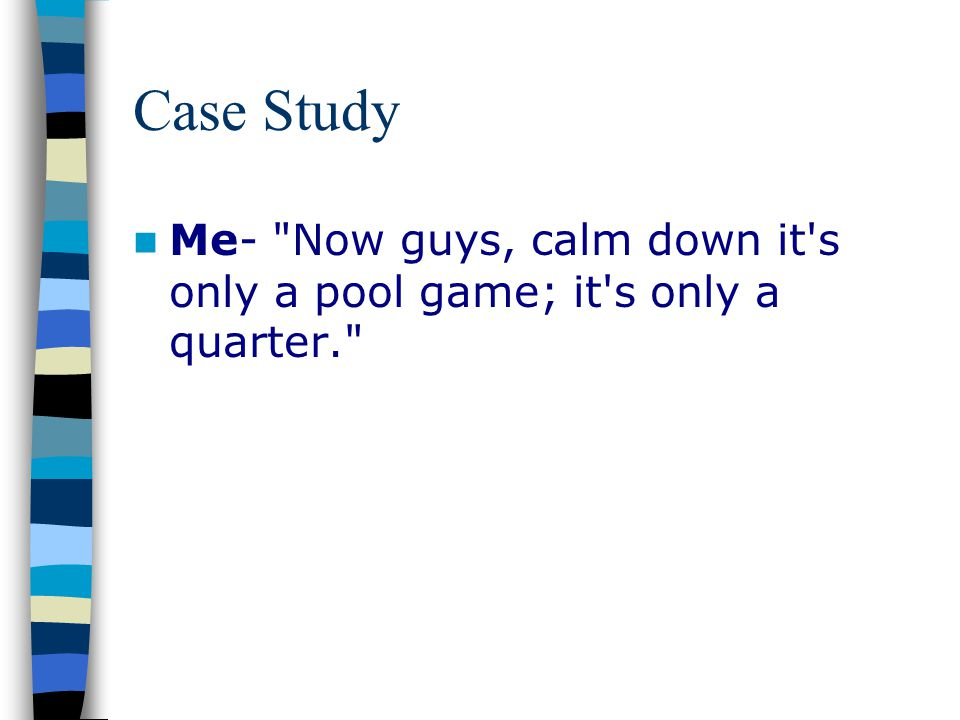 Case Study Me- Now guys, calm down it s only a pool game; it s only a quarter.