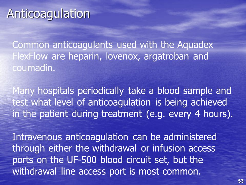 Anticoagulation Common anticoagulants used with the Aquadex FlexFlow are heparin, lovenox, argatroban and coumadin.