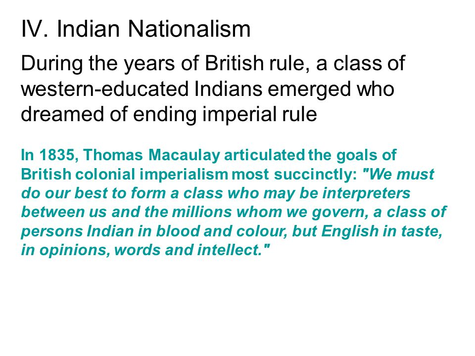 IV. Indian Nationalism During the years of British rule, a class of western-educated Indians emerged who dreamed of ending imperial rule.