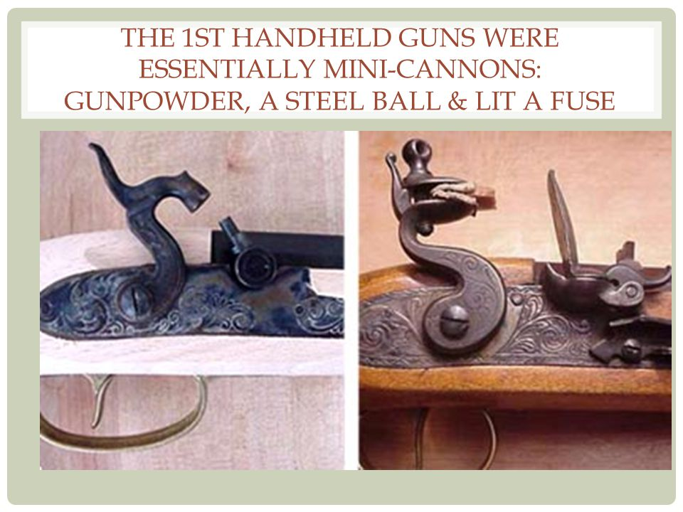 The 1st handheld guns were essentially mini-cannons: gunpowder, a steel ball & lit a fuse