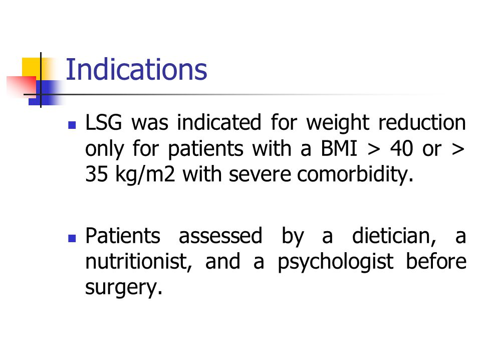 Indications LSG was indicated for weight reduction only for patients with a BMI > 40 or > 35 kg/m2 with severe comorbidity.