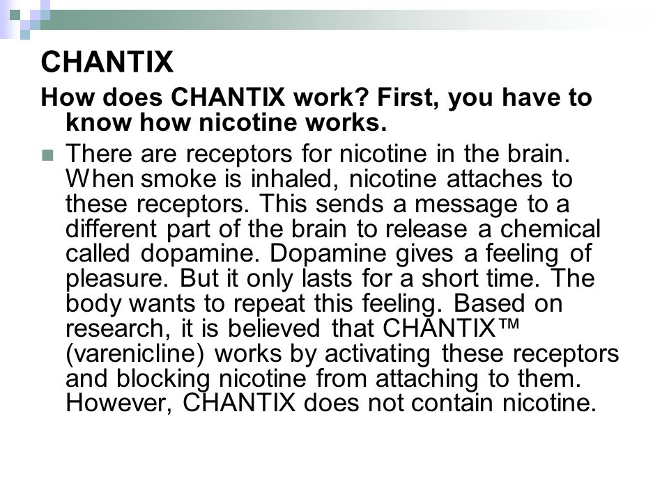 CHANTIX How does CHANTIX work First, you have to know how nicotine works.