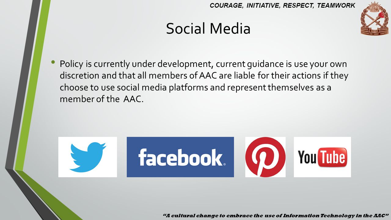 Social Media A cultural change to embrace the use of Information Technology in the AAC COURAGE, INITIATIVE, RESPECT, TEAMWORK.