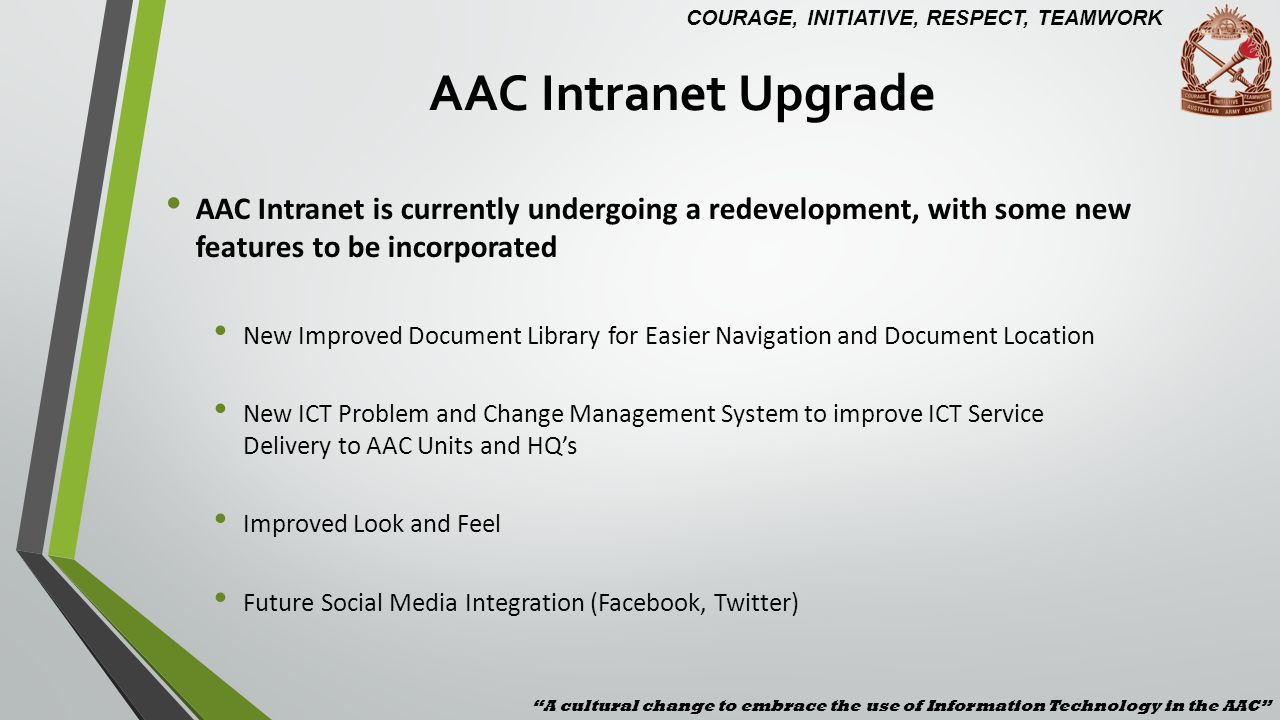 AAC Intranet Upgrade A cultural change to embrace the use of Information Technology in the AAC COURAGE, INITIATIVE, RESPECT, TEAMWORK.