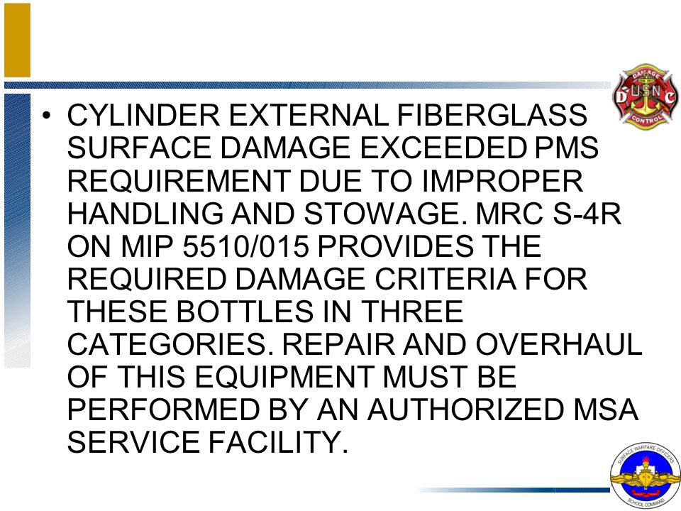 CYLINDER EXTERNAL FIBERGLASS SURFACE DAMAGE EXCEEDED PMS REQUIREMENT DUE TO IMPROPER HANDLING AND STOWAGE.