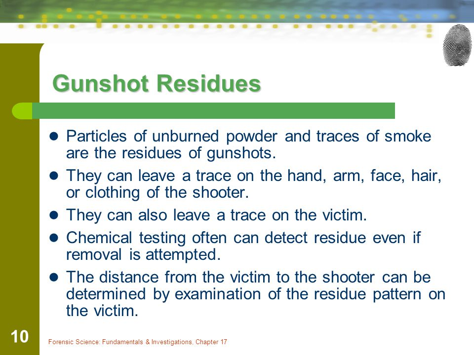 Gunshot Residues Particles of unburned powder and traces of smoke are the residues of gunshots.
