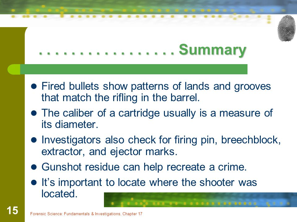 . . . . . . . . . . . . . . . . . Summary Fired bullets show patterns of lands and grooves that match the rifling in the barrel.