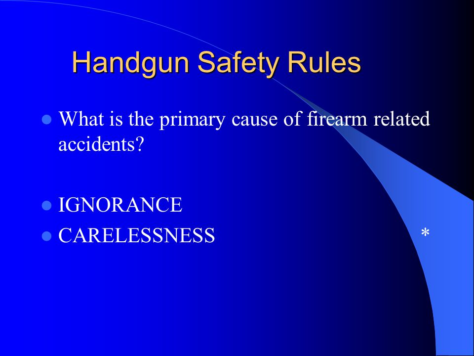 Handgun Safety Rules What is the primary cause of firearm related accidents.
