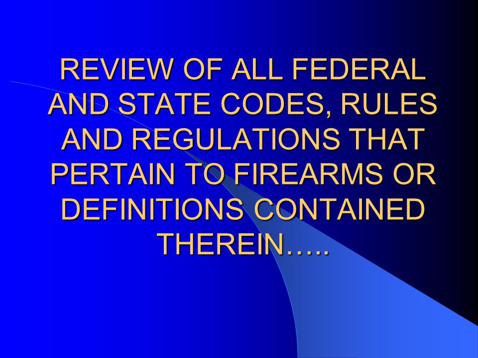 REVIEW OF ALL FEDERAL AND STATE CODES, RULES AND REGULATIONS THAT PERTAIN TO FIREARMS OR DEFINITIONS CONTAINED THEREIN…..