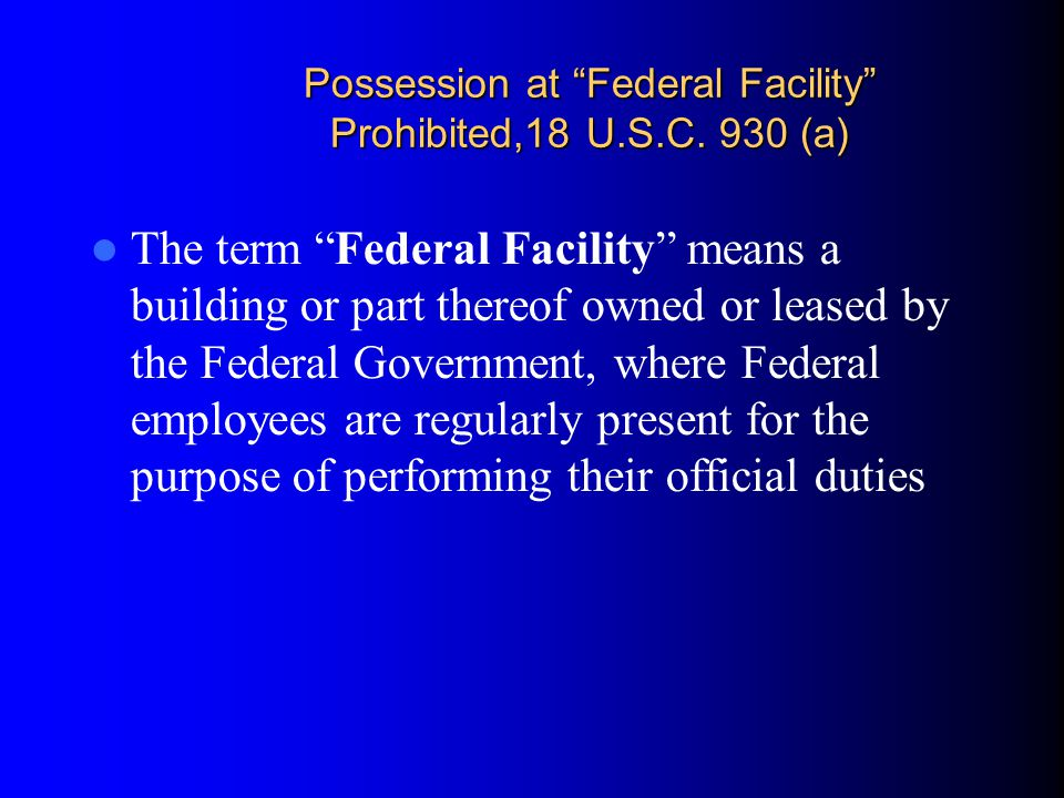 Possession at Federal Facility Prohibited,18 U.S.C. 930 (a)